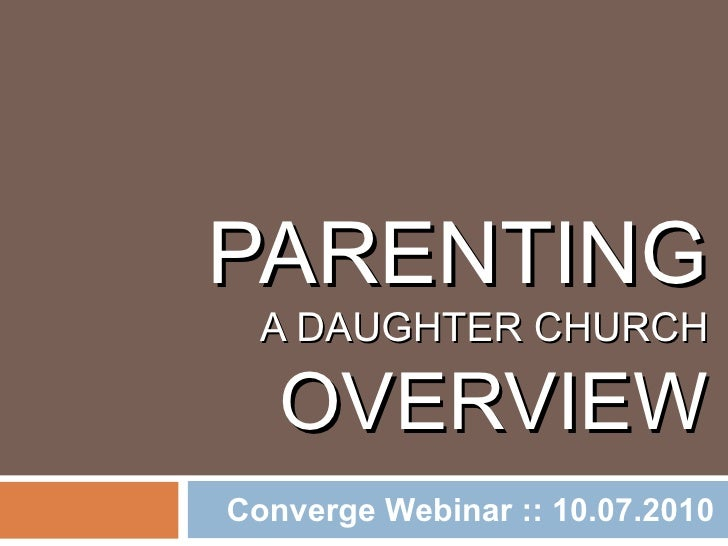 PARENTING   A DAUGHTER CHURCH OVERVIEW Converge Webinar :: 10.07.2010