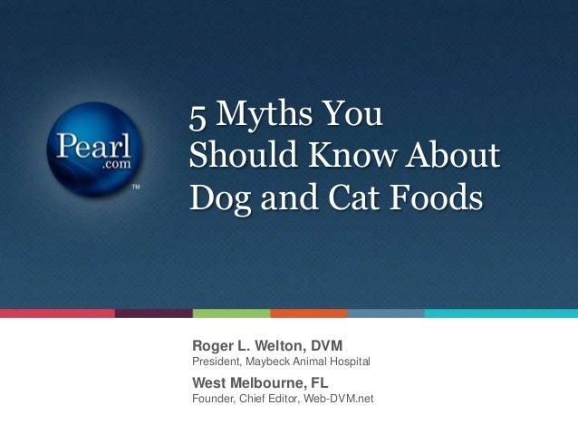 Roger L. Welton, DVMPresident, Maybeck Animal Hospital5 Myths YouShould Know AboutDog and Cat FoodsWest Melbourne, FLFound...