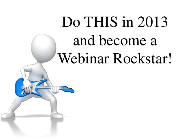 Do THIS in 2013 and become aWebinar Rockstar!