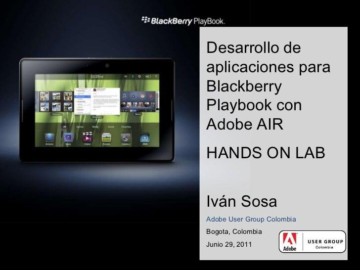 Desarrollo de aplicaciones para BlackberryPlaybook con Adobe AIR<br />HANDS ON LAB<br />Iván Sosa<br />Adobe User Group Co...