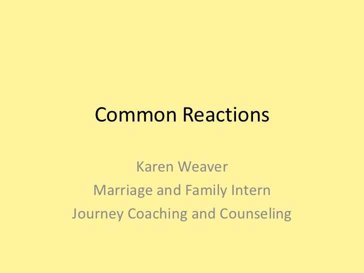 Common Reactions         Karen Weaver   Marriage and Family InternJourney Coaching and Counseling