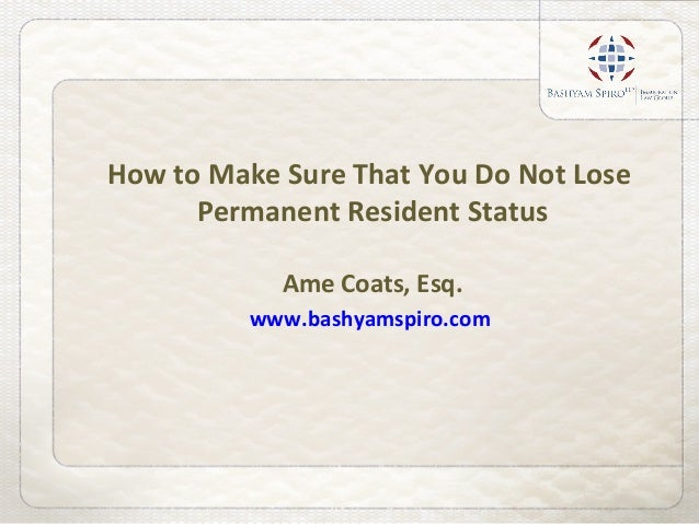 How to Make Sure That You Do Not Lose Permanent Resident Status Ame Coats, Esq. www.bashyamspiro.com