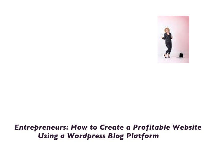 Welcome to Blog for Your Success <ul><li>Entrepreneurs: How to Create a Profitable Website Using a Wordpress Blog Platform...