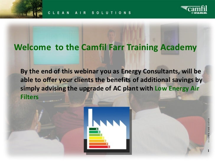 Welcome  to the Camfil Farr Training Academy © CAMFIL FARR   11-07-18 By the end of this webinar you as Energy Consultan...