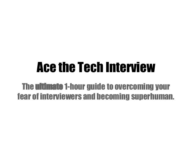 Ace the Tech InterviewThe ultimate 1-hour guide to overcoming yourfear of interviewers and becoming superhuman.