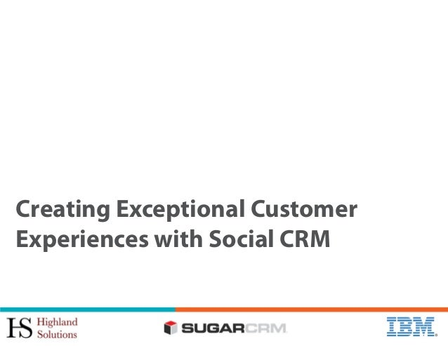 Creating Exceptional Customer Experiences with Social CRM [IBM, SugarCRM and Highland Solutions]