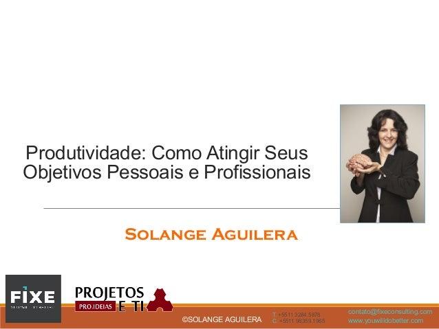 T. +5511 3284.5878 C. +5511 98359.1965 contato@fixeconsulting.com www.youwilldobetter.com©SOLANGE AGUILERA Produtividade: ...