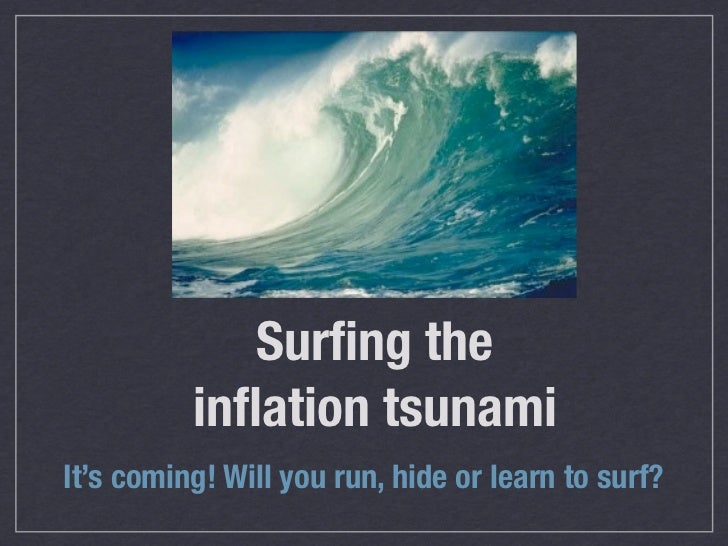 Surfing the          inflation tsunamiIt's coming! Will you run, hide or learn to surf?