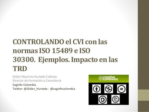 CONTROLANDO el CVI con las normas ISO 15489 e ISO 30300. Ejemplos. Impacto en las TRD Didier Mauricio Hurtado Collazos Dir...