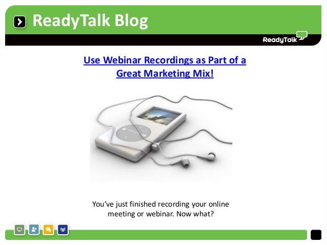 ReadyTalk Blog      Use Webinar Recordings as Part of a            Great Marketing Mix!       You've just finished recordi...