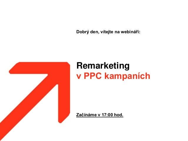 Remarketing v PPC kampaních Dobrý den, vítejte na webináři: Začínáme v 17:00 hod.