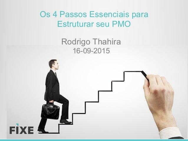 Os 4 Passos Essenciais para Estruturar seu PMO Rodrigo Thahira 16-09-2015