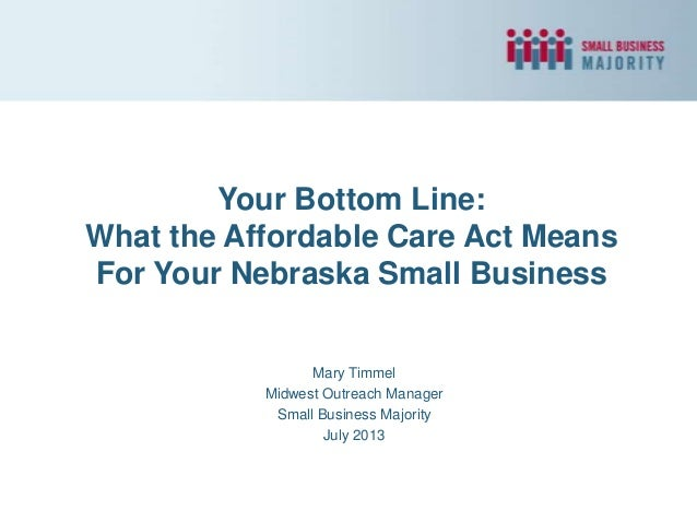 Your Bottom Line: What the Affordable Care Act Means For Your Nebraska Small Business Mary Timmel Midwest Outreach Manager...