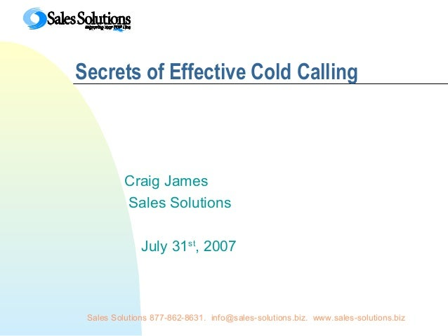 Sales Solutions 877-862-8631. info@sales-solutions.biz. www.sales-solutions.bizSecrets of Effective Cold CallingCraig Jame...