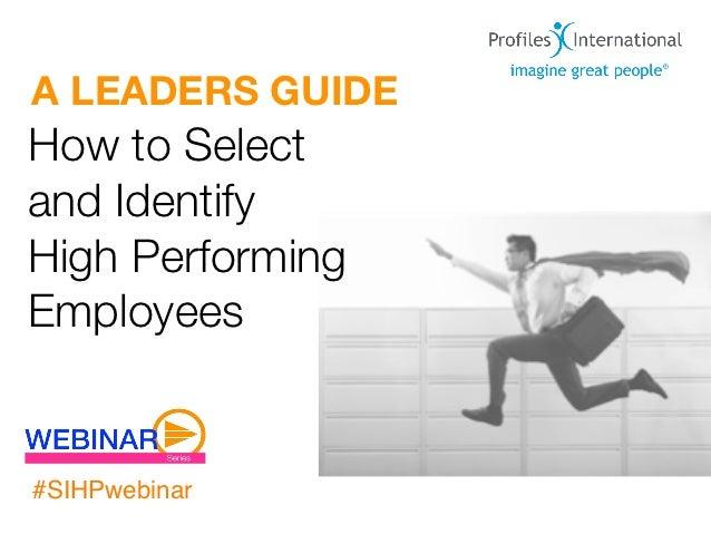 A LEADERS GUIDEHow to Selectand IdentifyHigh PerformingEmployees#SIHPwebinar