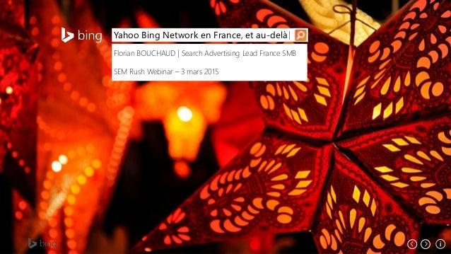 Yahoo Bing Network en France, et au-delà Florian BOUCHAUD | Search Advertising Lead France SMB SEM Rush Webinar – 3 mars 2...