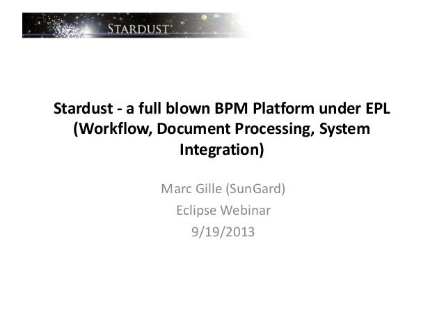 Stardust - a full blown BPM Platform under EPL (Workflow, Document Processing, System Integration) Marc Gille (SunGard) Ec...