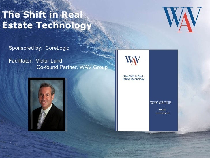 The Shift in Real Estate Technology Sponsored by:  CoreLogic Facilitator:  Victor Lund Co-found Partner, WAV Group