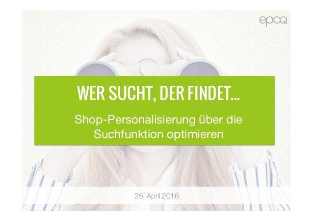 25. April 2016 WER SUCHT, DER FINDET... Shop-Personalisierung über die Suchfunktion optimieren