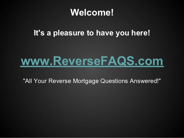 "Welcome!   Its a pleasure to have you here!www.ReverseFAQS.com""All Your Reverse Mortgage Questions Answered!"""