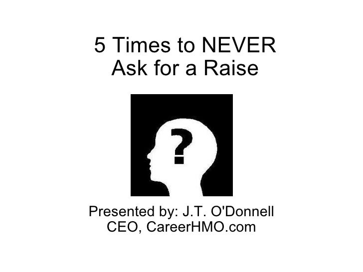 5 Times to NEVER Ask for a Raise Presented by: J.T. O'Donnell CEO, CareerHMO.com