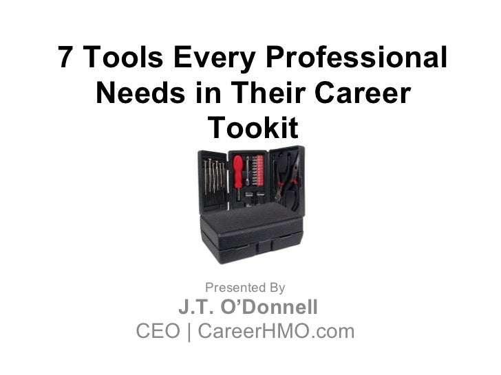7 Tools Every Professional   Needs in Their Career          Tookit           Presented By        J.T. O'Donnell     CEO | ...