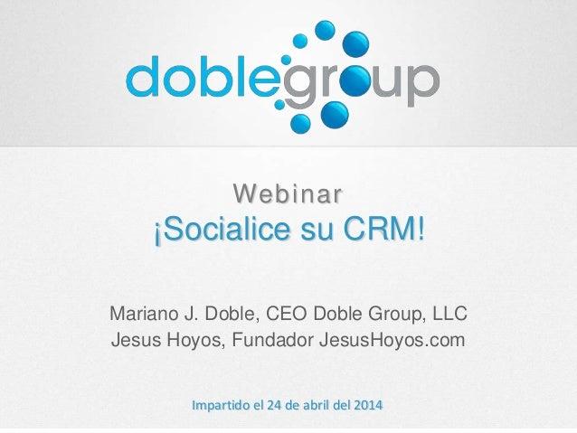 Webinar ¡Socialice su CRM! Mariano J. Doble, CEO Doble Group, LLC Jesus Hoyos, Fundador JesusHoyos.com Impartido el 24 de ...
