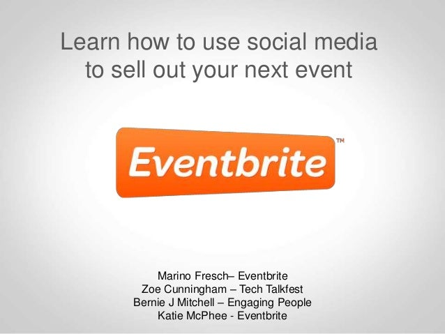 Learn how to use social media to sell out your next event  Marino Fresch– Eventbrite Zoe Cunningham – Tech Talkfest Bernie...
