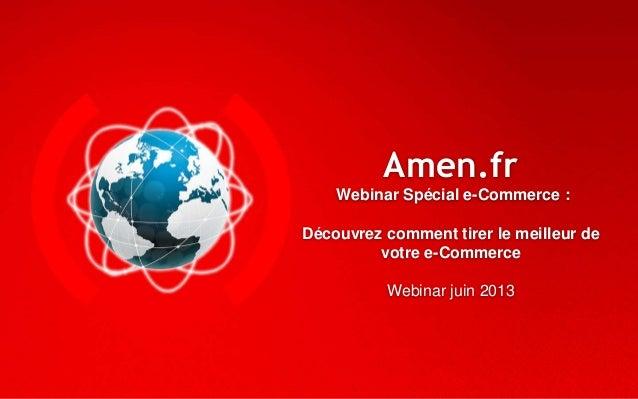 Amen.frWebinar Spécial e-Commerce :Découvrez comment tirer le meilleur devotre e-CommerceWebinar juin 2013