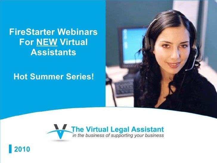 FireStarter Webinars For  NEW  Virtual Assistants <ul><li>2010 </li></ul>Hot Summer Series!