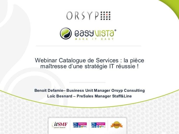Webinar Catalogue de Services : la pièce maîtresse d'une stratégie IT réussie ! Benoit Defamie– Business Unit Manager Orsy...