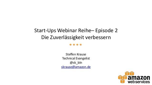 Start-Ups Webinar Reihe– Episode 2 Die Zuverlässigkeit verbessern Steffen Krause Technical Evangelist @sk_bln skrause@amaz...