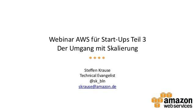 Webinar AWS für Start-Ups Teil 3 Der Umgang mit Skalierung Steffen Krause Technical Evangelist @sk_bln skrause@amazon.de