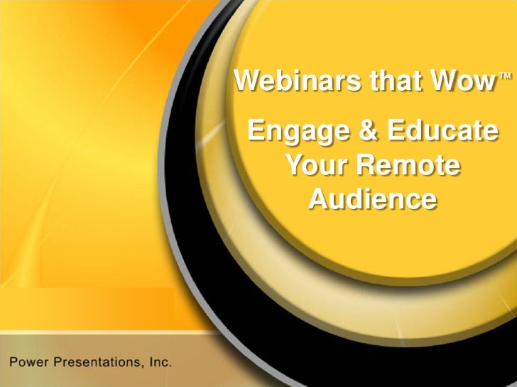 Webinars that Wow™ Engage & Educate   Your Remote    Audience