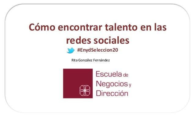 Cómo encontrar talento en las redes sociales #EnydSeleccion20  Rita González Fernández