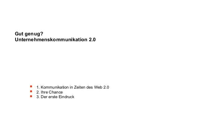 Gut genug?Unternehmenskommunikation 2.0        1. Kommunikation in Zeiten des Web 2.0        2. Ihre Chance        3. D...