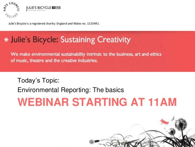 WEBINAR STARTING AT 11AM Today's Topic: Environmental Reporting: The basics Julie's Bicycle is a registered charity: Engla...