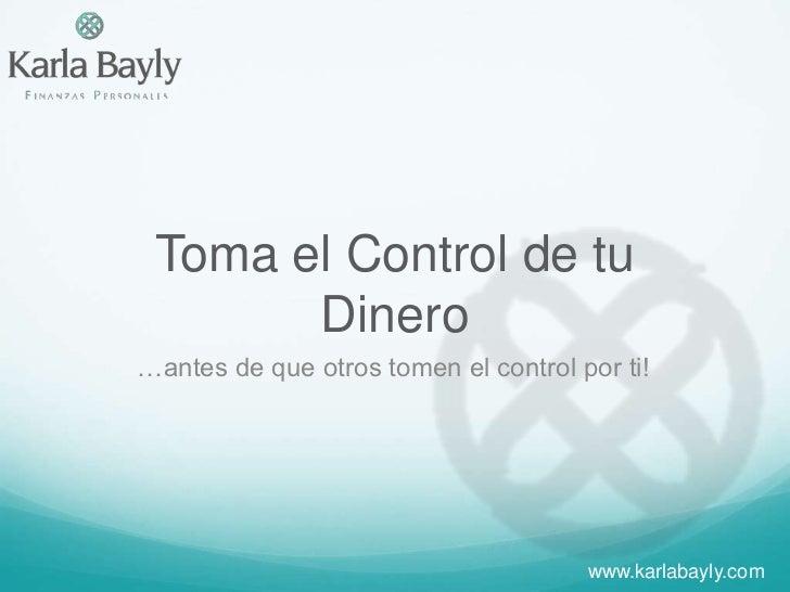 Toma el Control de tu Dinero<br />…antes de que otros tomen el control por ti!<br />www.karlabayly.com<br />