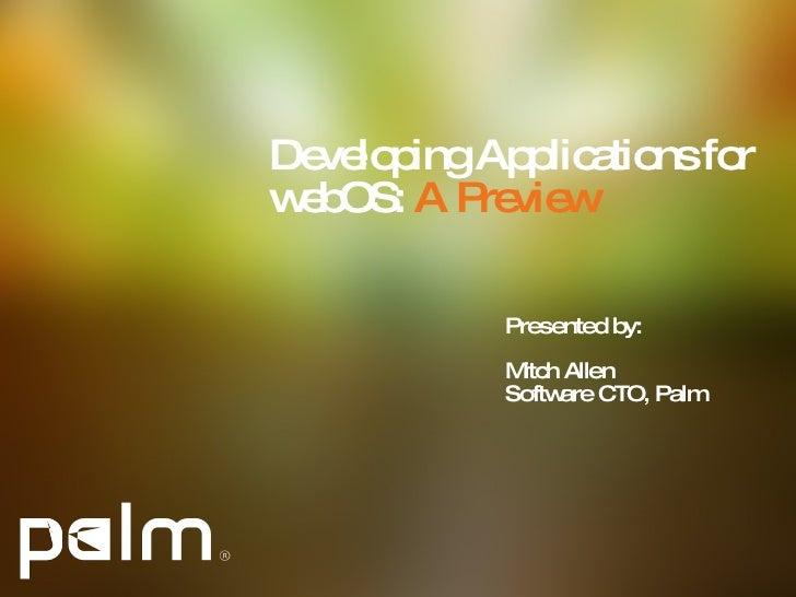 Developing Applications for webOS:  A Preview <ul><li>Presented by: </li></ul><ul><li>Mitch Allen </li></ul><ul><li>Softwa...