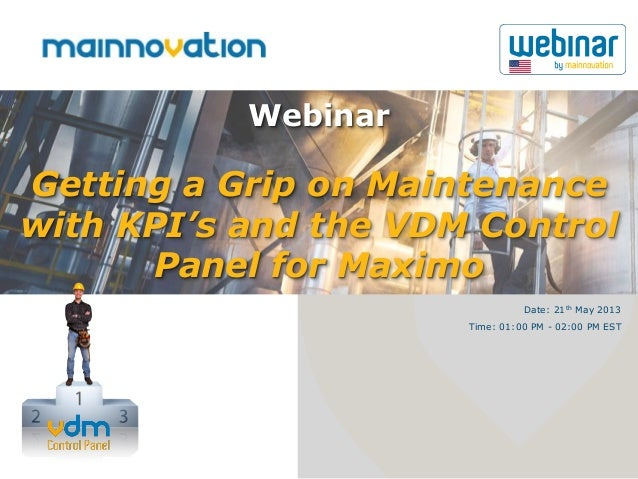 Getting a Grip on Maintenancewith KPI's and the VDM ControlPanel for MaximoWebinarDate: 21th May 2013Time: 01:00 PM - 02:0...