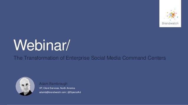1 #brandwatchtips Webinar/ The Transformation of Enterprise Social Media Command Centers Adam Bambrough VP, Client Service...