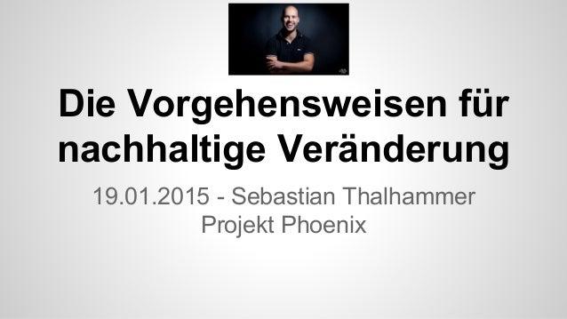 Die Vorgehensweisen für nachhaltige Veränderung 19.01.2015 - Sebastian Thalhammer Projekt Phoenix