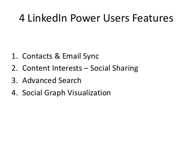 4 LinkedIn Power Users Features1. Contacts & Email Sync2. Content Interests – Social Sharing3. Advanced Search4. Social Gr...