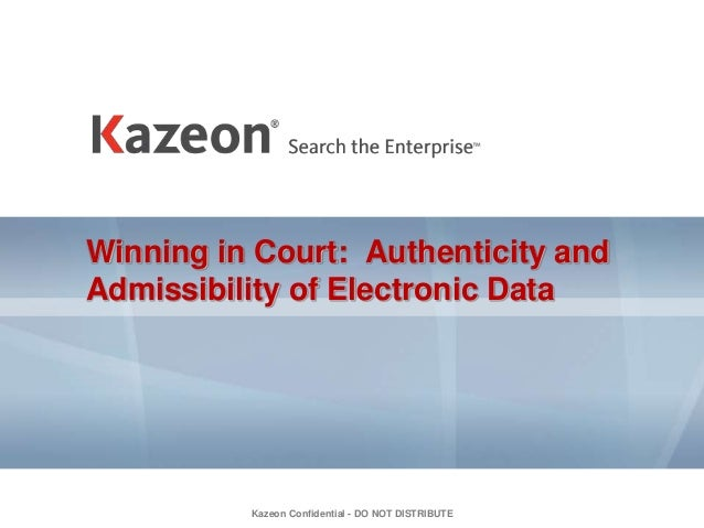 Kazeon Confidential - DO NOT DISTRIBUTE Winning in Court: Authenticity and Admissibility of Electronic Data