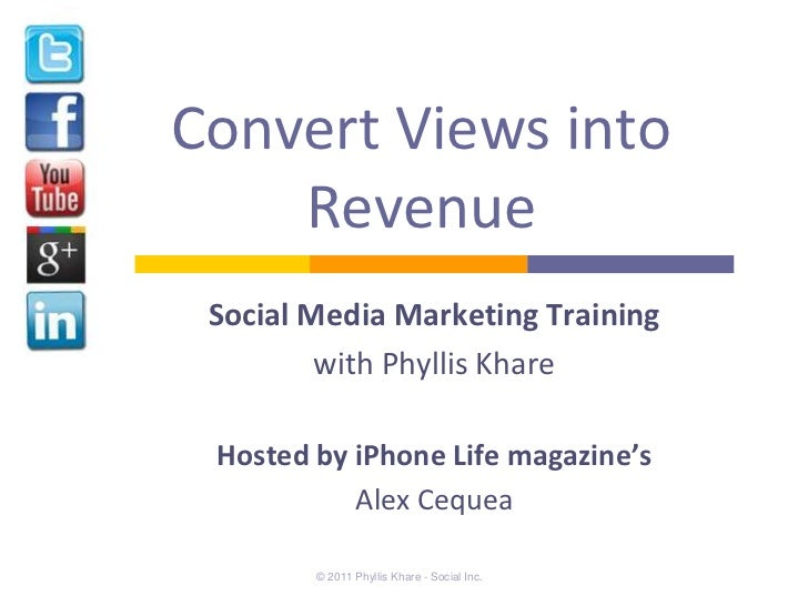 Convert Views into    Revenue Social Media Marketing Training         with Phyllis Khare Hosted by iPhone Life magazine's ...