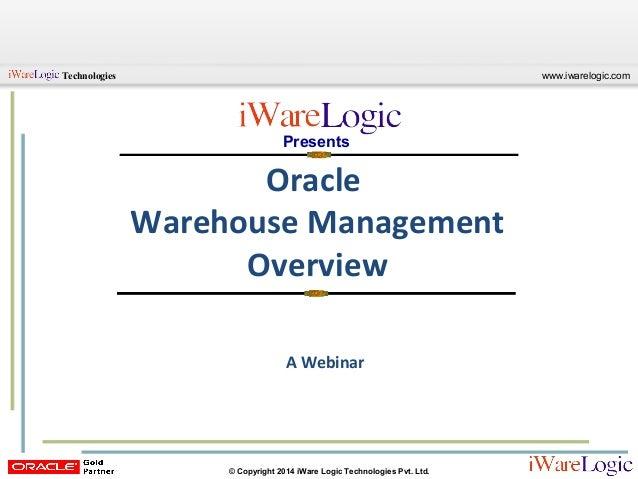 www.iwarelogic.comTechnologies © Copyright 2014 iWare Logic Technologies Pvt. Ltd. Oracle Warehouse Management Overview Pr...