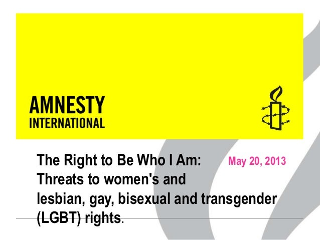 May 20, 2013The Right to Be Who I Am:Threats to womens andlesbian, gay, bisexual and transgender(LGBT) rights.
