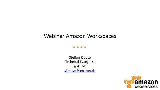 Webinar Amazon Workspaces Steffen Krause Technical Evangelist @sk_bln skrause@amazon.de