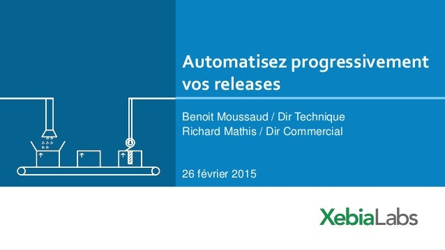 Automatisez progressivement vos releases Benoit Moussaud / Dir Technique Richard Mathis / Dir Commercial 26 février 2015