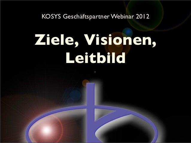 KOSYS Geschäftspartner Webinar 2012Ziele, Visionen,    Leitbild